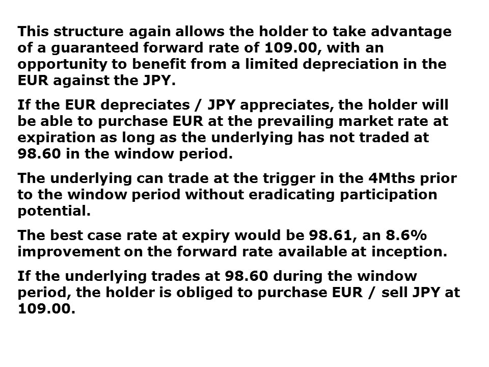 This structure again allows the holder to take advantage of a guaranteed forward rate of 109.00, with an opportunity to benefit from a limited depreci