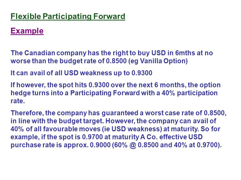 Flexible Participating Forward Example The Canadian company has the right to buy USD in 6mths at no worse than the budget rate of 0.8500 (eg Vanilla O