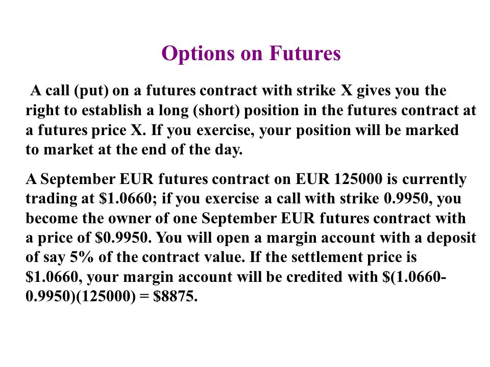 Options on Futures A call (put) on a futures contract with strike X gives you the right to establish a long (short) position in the futures contract a