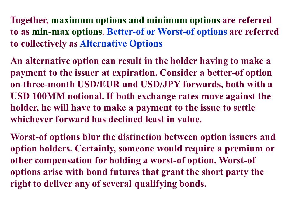 Together, maximum options and minimum options are referred to as min-max options. Better-of or Worst-of options are referred to collectively as Altern