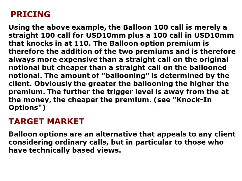 PRICING Using the above example, the Balloon 100 call is merely a straight 100 call for USD10mm plus a 100 call in USD10mm that knocks in at 110. The