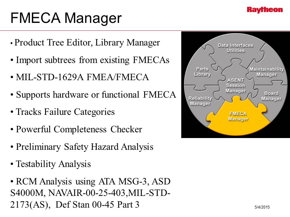 5/4/2015 FMECA Manager Product Tree Editor, Library Manager Import subtrees from existing FMECAs MIL-STD-1629A FMEA/FMECA Supports hardware or functional FMECA Tracks Failure Categories Powerful Completeness Checker Preliminary Safety Hazard Analysis Testability Analysis RCM Analysis using ATA MSG-3, ASD S4000M, NAVAIR-00-25-403,MIL-STD- 2173(AS), Def Stan 00-45 Part 3