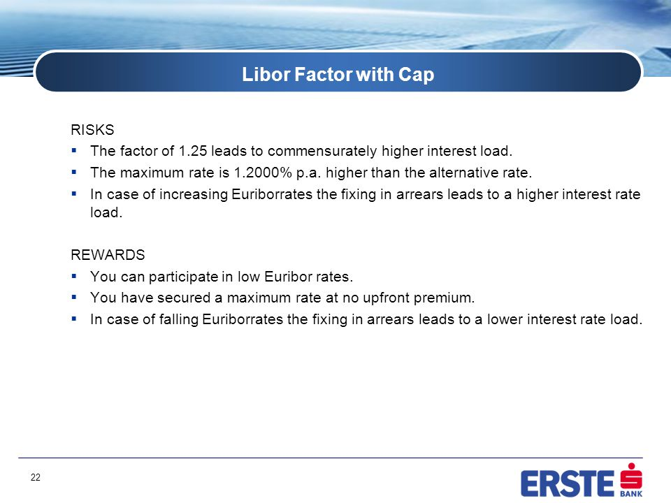 22 Libor Factor with Cap RISKS  The factor of 1.25 leads to commensurately higher interest load.