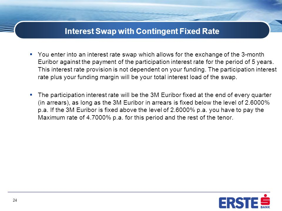 24 Interest Swap with Contingent Fixed Rate  You enter into an interest rate swap which allows for the exchange of the 3-month Euribor against the payment of the participation interest rate for the period of 5 years.