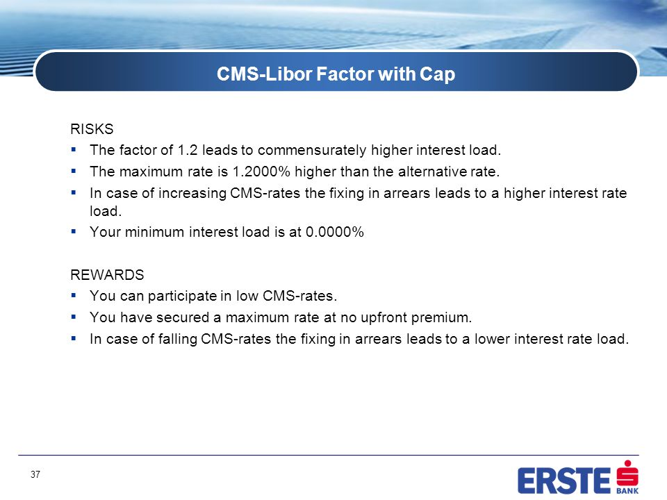 37 CMS-Libor Factor with Cap RISKS  The factor of 1.2 leads to commensurately higher interest load.  The maximum rate is 1.2000% higher than the alt