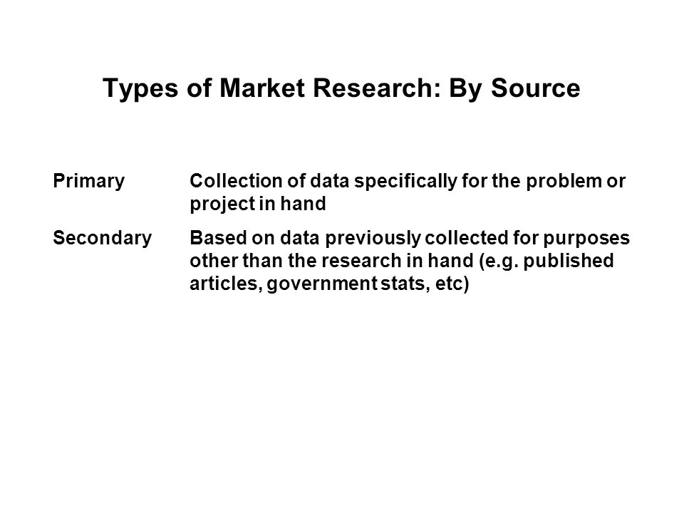 Types of Market Research: By Source PrimaryCollection of data specifically for the problem or project in hand SecondaryBased on data previously collected for purposes other than the research in hand (e.g.