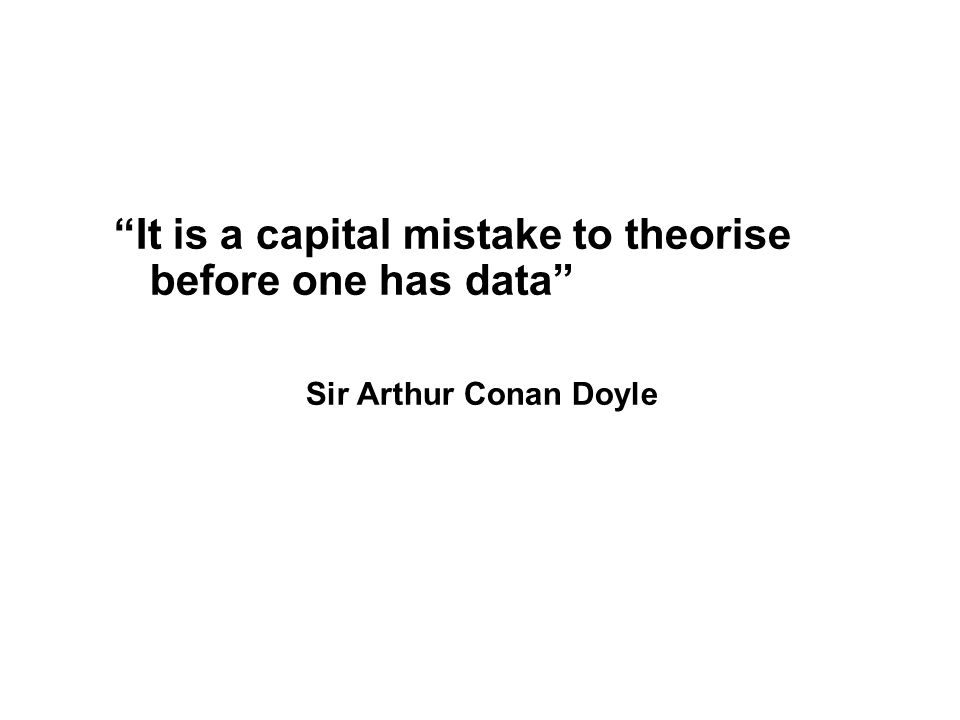 It is a capital mistake to theorise before one has data Sir Arthur Conan Doyle