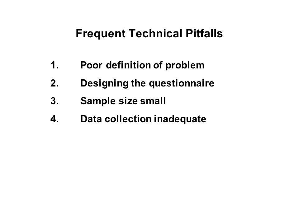 Frequent Technical Pitfalls 1.Poor definition of problem 2.Designing the questionnaire 3.Sample size small 4.Data collection inadequate