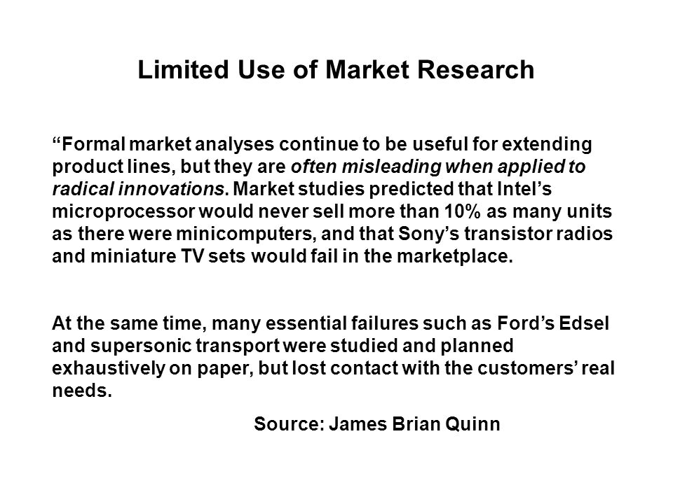 Limited Use of Market Research Formal market analyses continue to be useful for extending product lines, but they are often misleading when applied to radical innovations.
