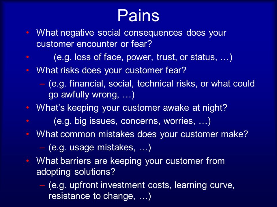 Pains What negative social consequences does your customer encounter or fear.