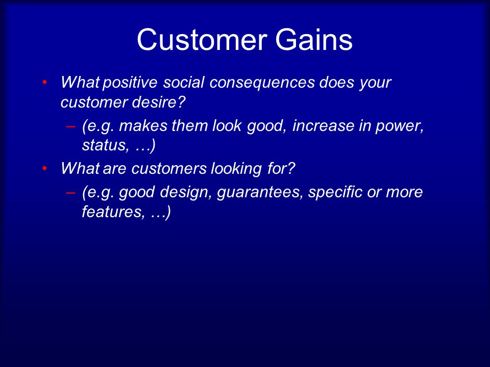 Customer Gains What positive social consequences does your customer desire.