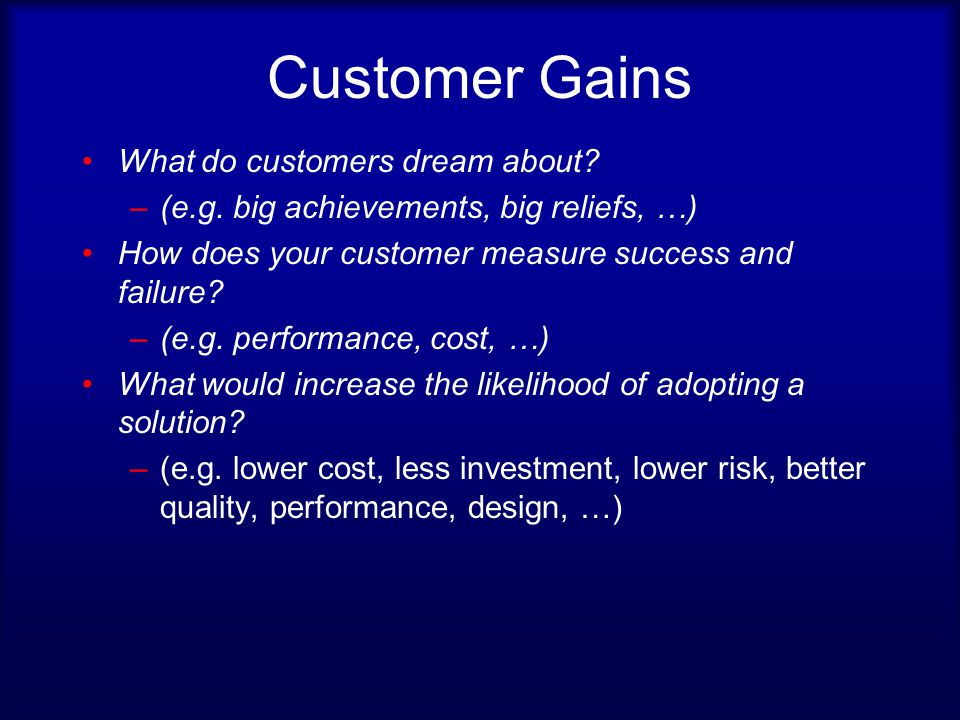 Customer Gains What do customers dream about. –(e.g.