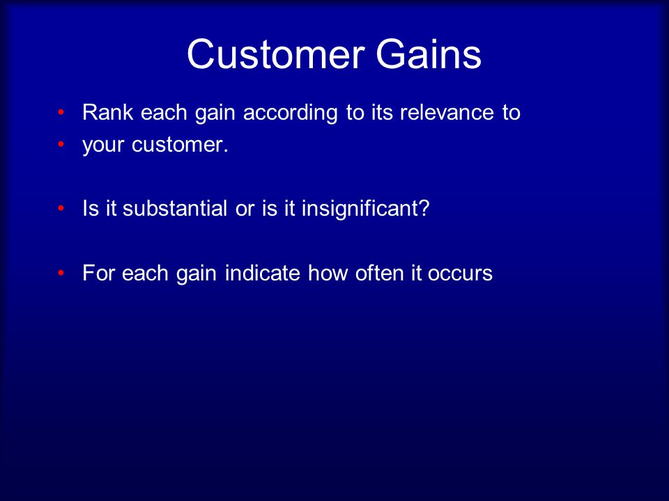 Customer Gains Rank each gain according to its relevance to your customer.