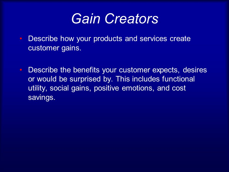Gain Creators Describe how your products and services create customer gains.