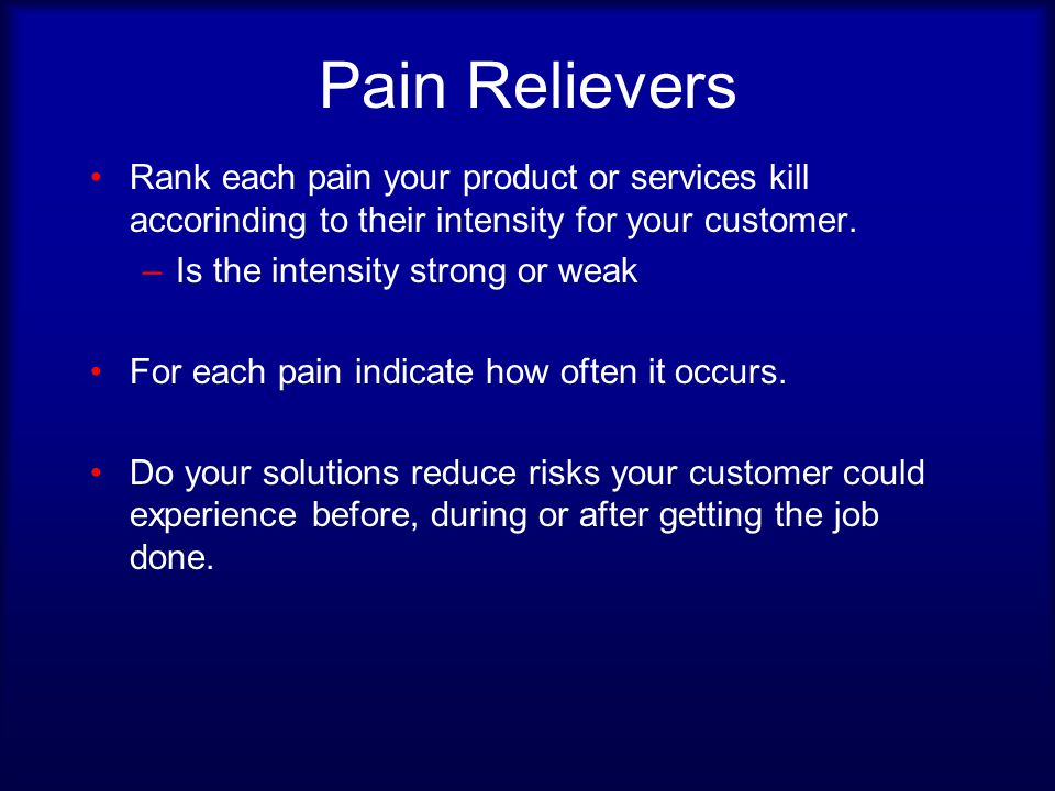 Pain Relievers Rank each pain your product or services kill accorinding to their intensity for your customer.