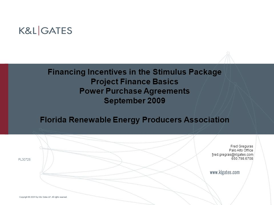 Financing Incentives in the Stimulus Package Project Finance Basics Power Purchase Agreements September 2009 Florida Renewable Energy Producers Association PL30726 Fred Greguras Palo Alto Office fred.gregras@klgates.com 650.798.6708