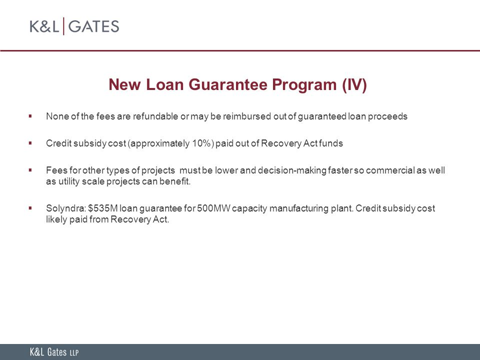 New Loan Guarantee Program (IV)  None of the fees are refundable or may be reimbursed out of guaranteed loan proceeds  Credit subsidy cost (approximately 10%) paid out of Recovery Act funds  Fees for other types of projects must be lower and decision-making faster so commercial as well as utility scale projects can benefit.
