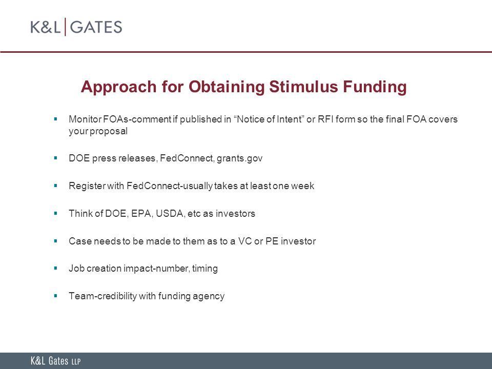Approach for Obtaining Stimulus Funding  Monitor FOAs-comment if published in Notice of Intent or RFI form so the final FOA covers your proposal  DOE press releases, FedConnect, grants.gov  Register with FedConnect-usually takes at least one week  Think of DOE, EPA, USDA, etc as investors  Case needs to be made to them as to a VC or PE investor  Job creation impact-number, timing  Team-credibility with funding agency