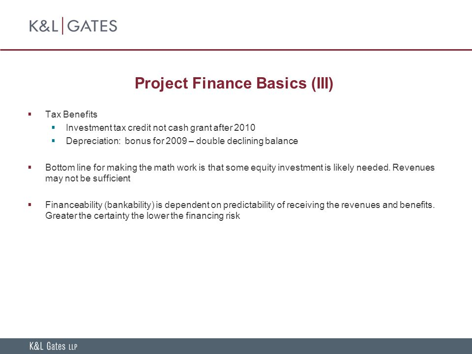 Project Finance Basics (III)  Tax Benefits  Investment tax credit not cash grant after 2010  Depreciation: bonus for 2009 – double declining balance  Bottom line for making the math work is that some equity investment is likely needed.