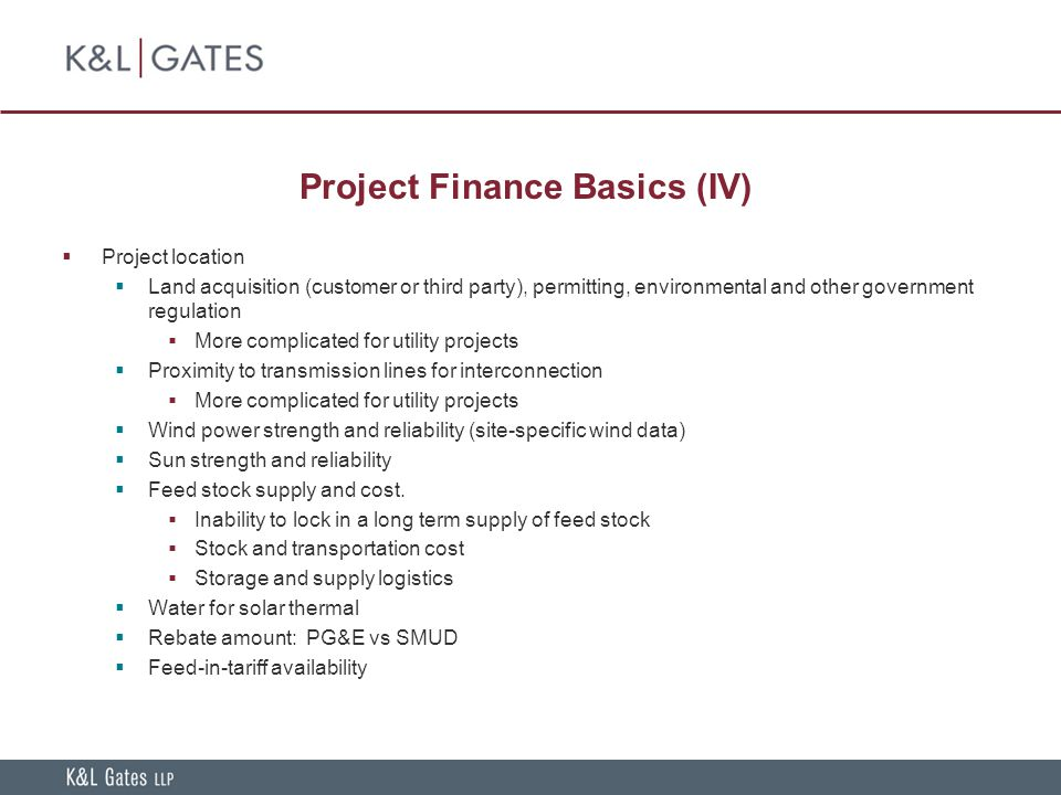 Project Finance Basics (IV)  Project location  Land acquisition (customer or third party), permitting, environmental and other government regulation  More complicated for utility projects  Proximity to transmission lines for interconnection  More complicated for utility projects  Wind power strength and reliability (site-specific wind data)  Sun strength and reliability  Feed stock supply and cost.
