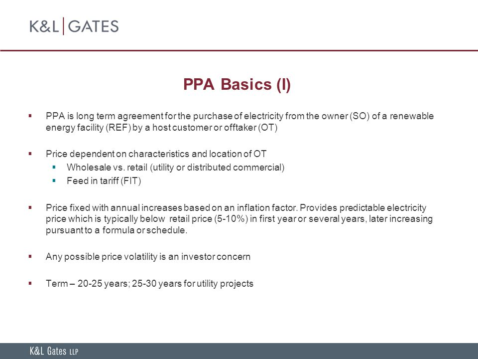 PPA Basics (I)  PPA is long term agreement for the purchase of electricity from the owner (SO) of a renewable energy facility (REF) by a host customer or offtaker (OT)  Price dependent on characteristics and location of OT  Wholesale vs.