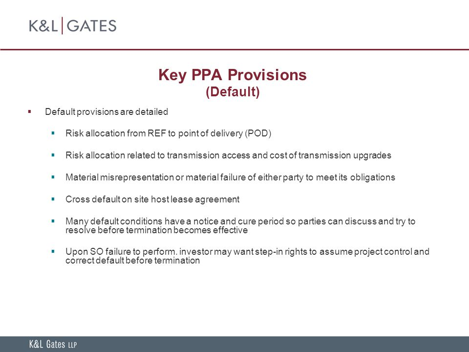 Key PPA Provisions (Default)  Default provisions are detailed  Risk allocation from REF to point of delivery (POD)  Risk allocation related to transmission access and cost of transmission upgrades  Material misrepresentation or material failure of either party to meet its obligations  Cross default on site host lease agreement  Many default conditions have a notice and cure period so parties can discuss and try to resolve before termination becomes effective  Upon SO failure to perform.