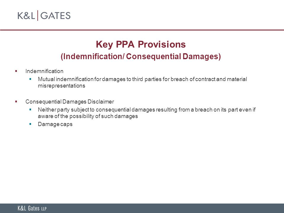 Key PPA Provisions (Indemnification/ Consequential Damages)  Indemnification  Mutual indemnification for damages to third parties for breach of contract and material misrepresentations  Consequential Damages Disclaimer  Neither party subject to consequential damages resulting from a breach on its part even if aware of the possibility of such damages  Damage caps