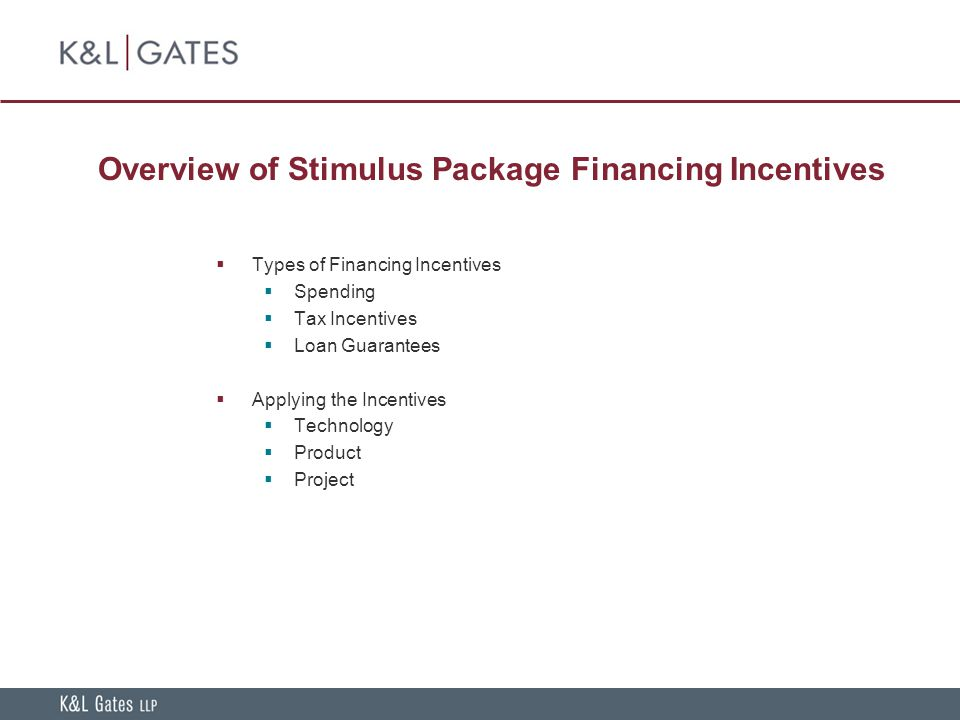Overview of Stimulus Package Financing Incentives  Types of Financing Incentives  Spending  Tax Incentives  Loan Guarantees  Applying the Incentives  Technology  Product  Project