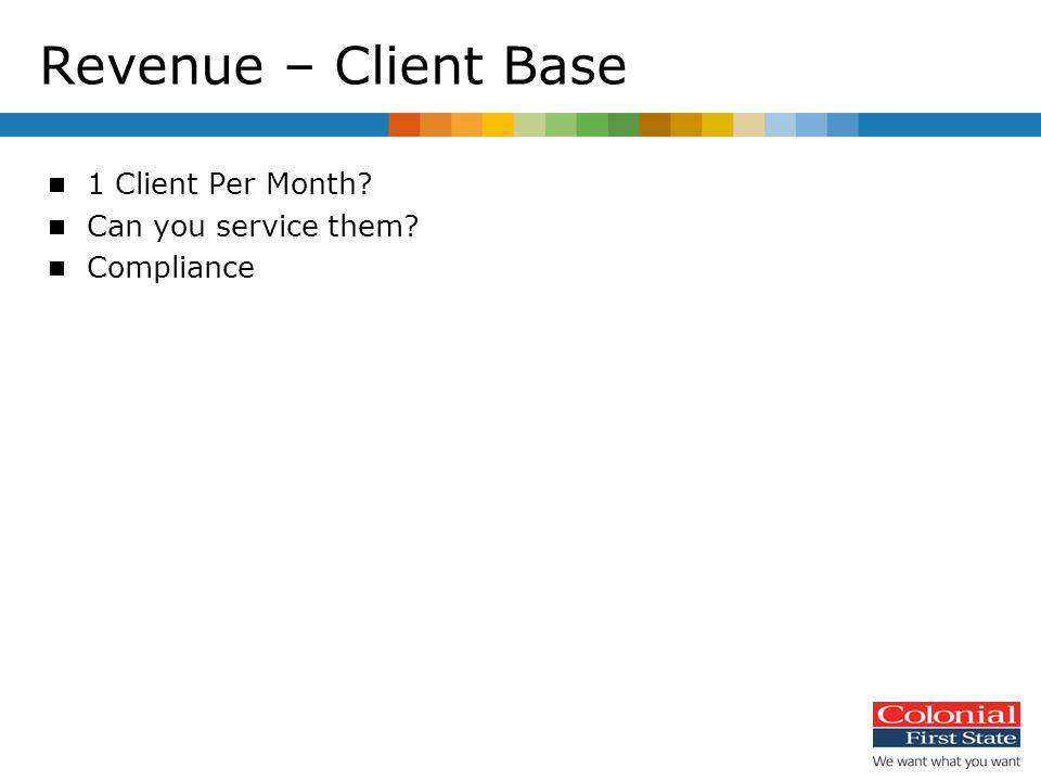 Revenue – Client Base  1 Client Per Month?  Can you service them?  Compliance