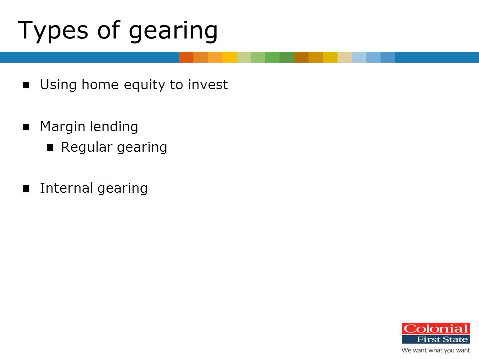  Using home equity to invest  Margin lending  Regular gearing  Internal gearing Types of gearing