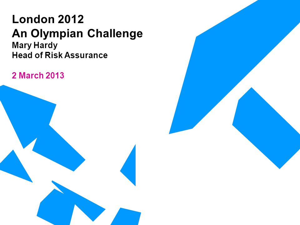 London 2012 An Olympian Challenge Mary Hardy Head of Risk Assurance 2 March 2013