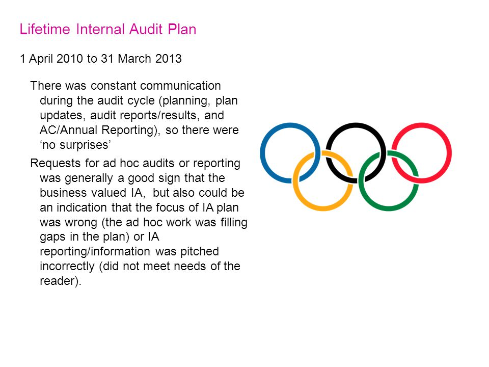 Lifetime Internal Audit Plan 1 April 2010 to 31 March 2013 There was constant communication during the audit cycle (planning, plan updates, audit reports/results, and AC/Annual Reporting), so there were 'no surprises' Requests for ad hoc audits or reporting was generally a good sign that the business valued IA, but also could be an indication that the focus of IA plan was wrong (the ad hoc work was filling gaps in the plan) or IA reporting/information was pitched incorrectly (did not meet needs of the reader).