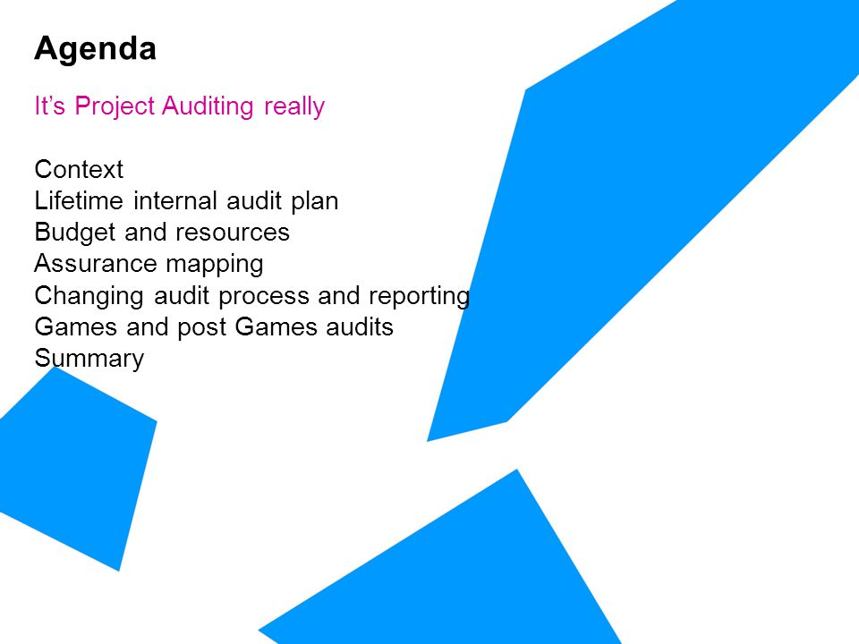 Agenda It's Project Auditing really Context Lifetime internal audit plan Budget and resources Assurance mapping Changing audit process and reporting Games and post Games audits Summary