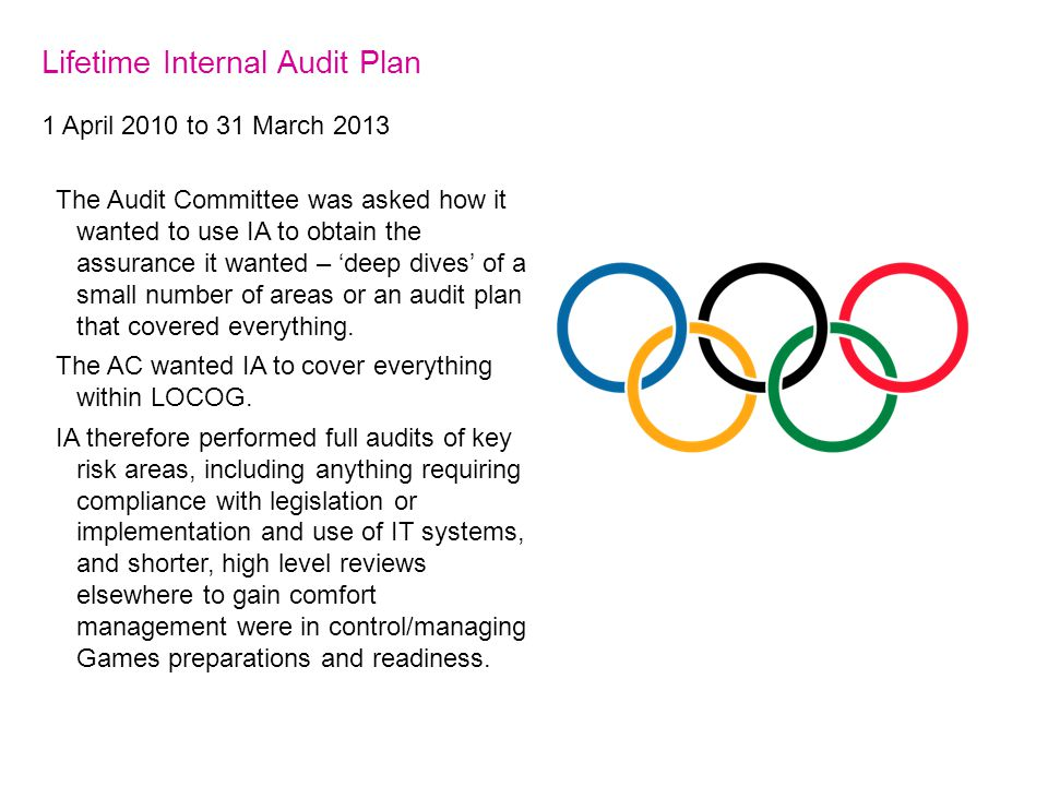 Lifetime Internal Audit Plan 1 April 2010 to 31 March 2013 The Audit Committee was asked how it wanted to use IA to obtain the assurance it wanted – 'deep dives' of a small number of areas or an audit plan that covered everything.