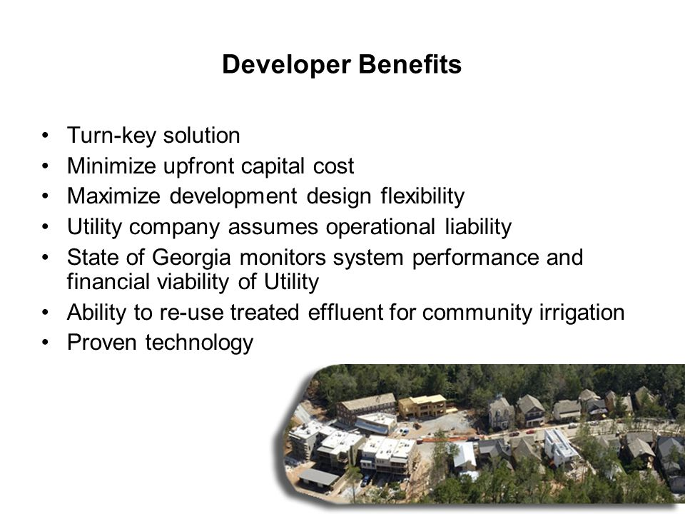 7 Developer Benefits Turn-key solution Minimize upfront capital cost Maximize development design flexibility Utility company assumes operational liability State of Georgia monitors system performance and financial viability of Utility Ability to re-use treated effluent for community irrigation Proven technology