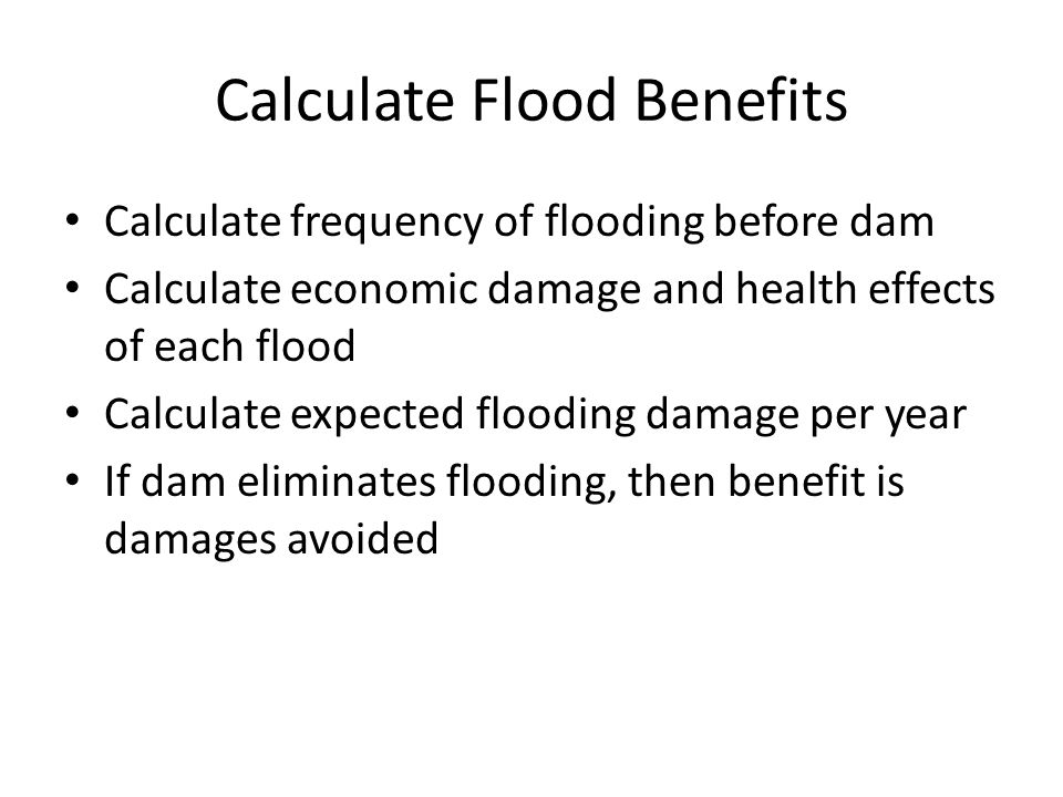 Calculate Flood Benefits Calculate frequency of flooding before dam Calculate economic damage and health effects of each flood Calculate expected floo
