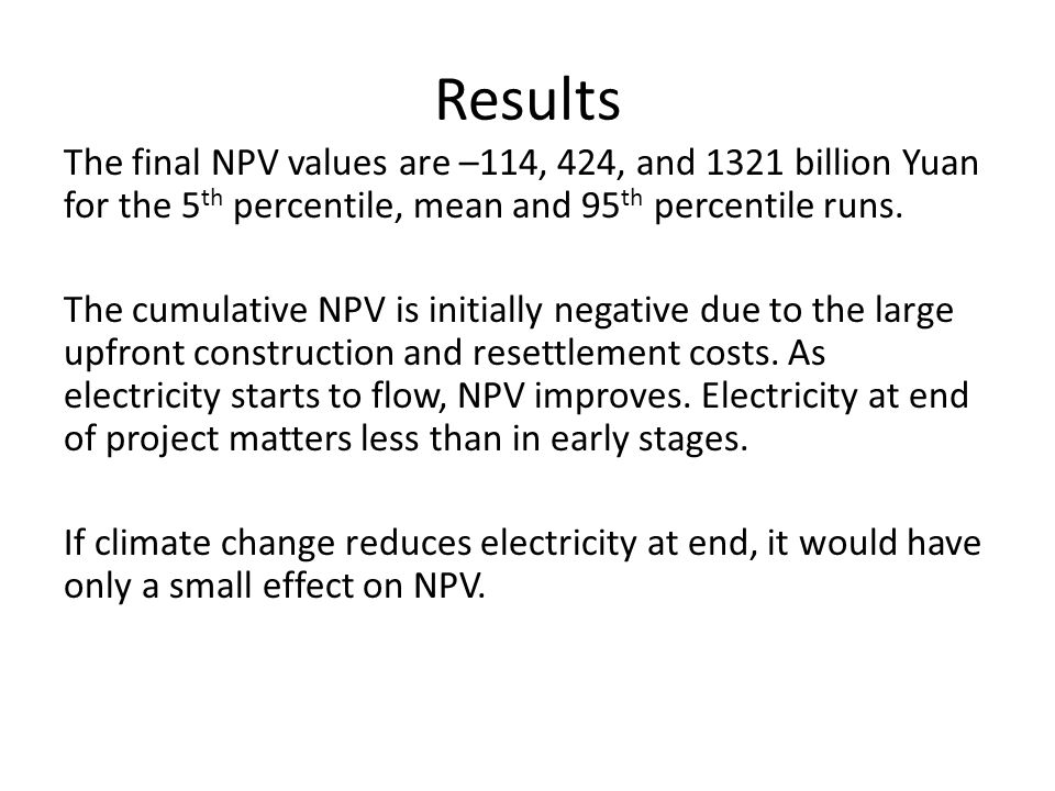Results The final NPV values are –114, 424, and 1321 billion Yuan for the 5 th percentile, mean and 95 th percentile runs. The cumulative NPV is initi