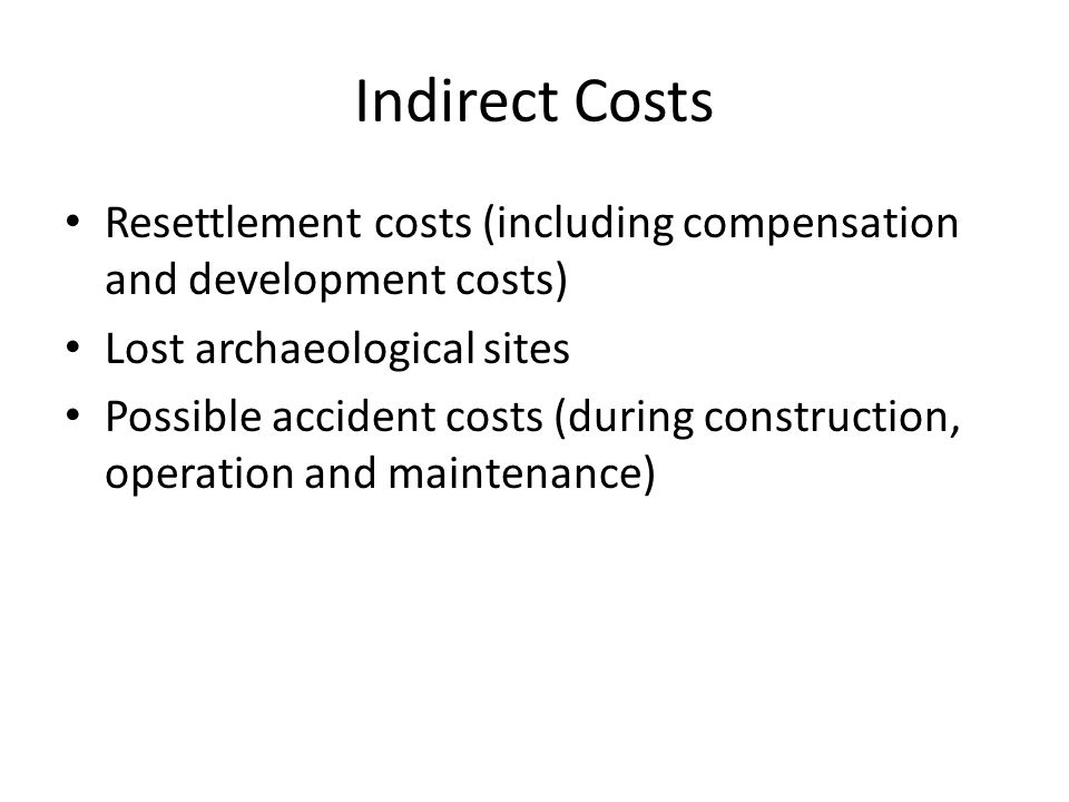 Indirect Costs Resettlement costs (including compensation and development costs) Lost archaeological sites Possible accident costs (during constructio