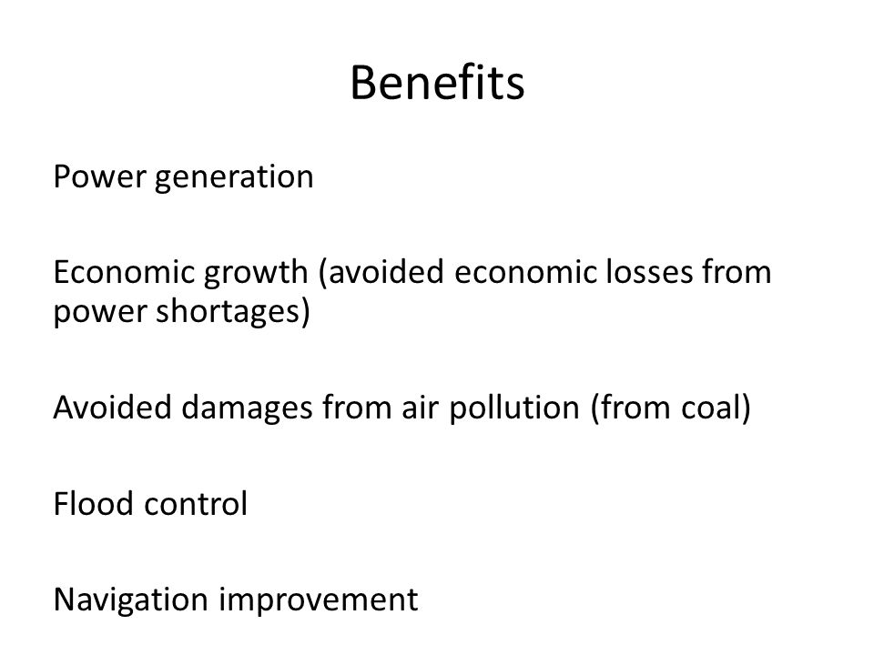 Benefits Power generation Economic growth (avoided economic losses from power shortages) Avoided damages from air pollution (from coal) Flood control