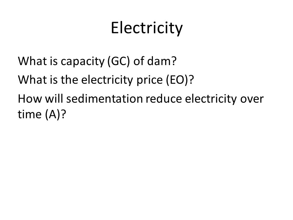 Electricity What is capacity (GC) of dam? What is the electricity price (EO)? How will sedimentation reduce electricity over time (A)?