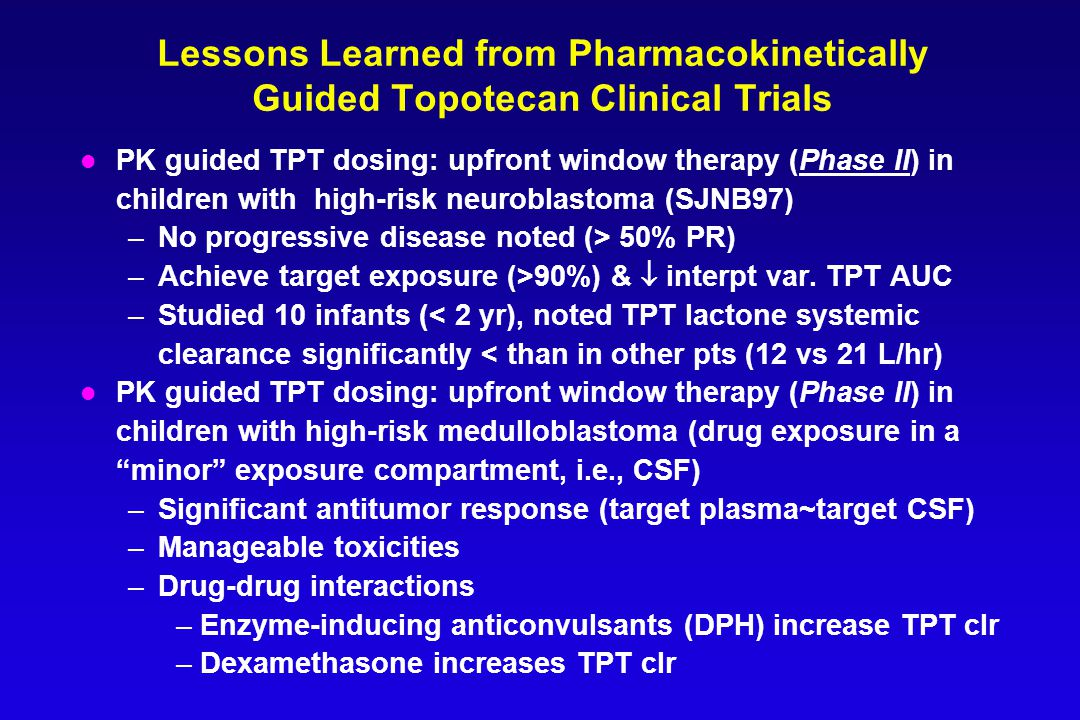 Lessons Learned from Pharmacokinetically Guided Topotecan Clinical Trials l PK guided TPT dosing: upfront window therapy (Phase II) in children with high-risk neuroblastoma (SJNB97) –No progressive disease noted (> 50% PR) –Achieve target exposure (>90%) &  interpt var.