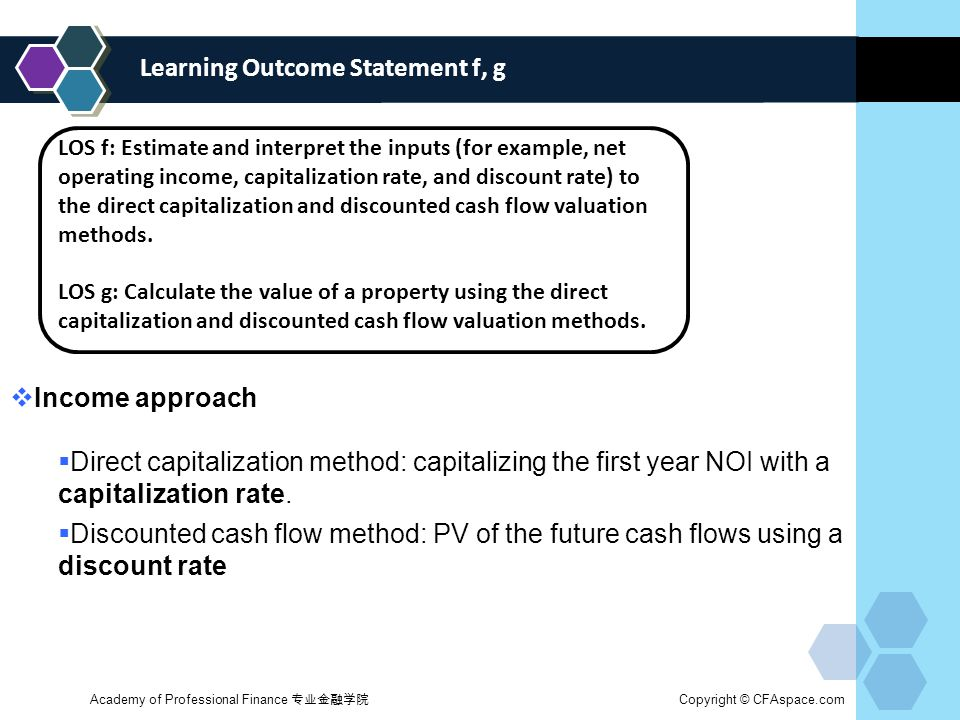 Learning Outcome Statement f, g LOS f: Estimate and interpret the inputs (for example, net operating income, capitalization rate, and discount rate) to the direct capitalization and discounted cash flow valuation methods.
