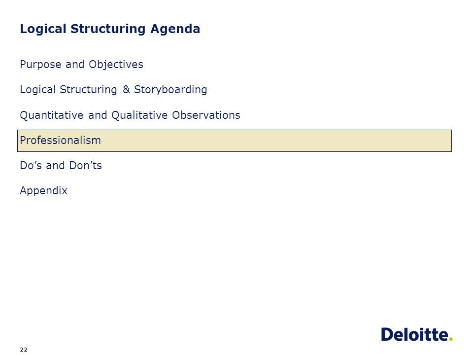 22 Logical Structuring Agenda Purpose and Objectives Logical Structuring & Storyboarding Quantitative and Qualitative Observations Professionalism Do's and Don'ts Appendix