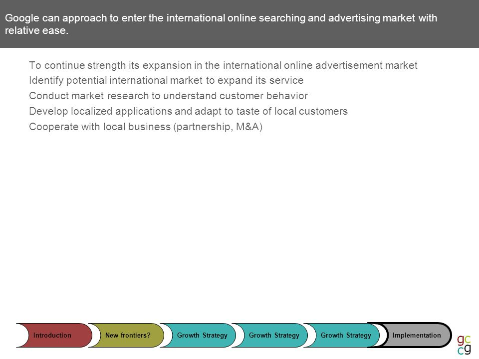IntroductionNew frontiers?Growth Strategy Implementation Google can approach to enter the international online searching and advertising market with relative ease.