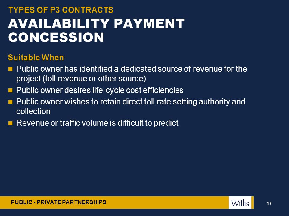 PUBLIC - PRIVATE PARTNERSHIPS AVAILABILITY PAYMENT CONCESSION Suitable When Public owner has identified a dedicated source of revenue for the project