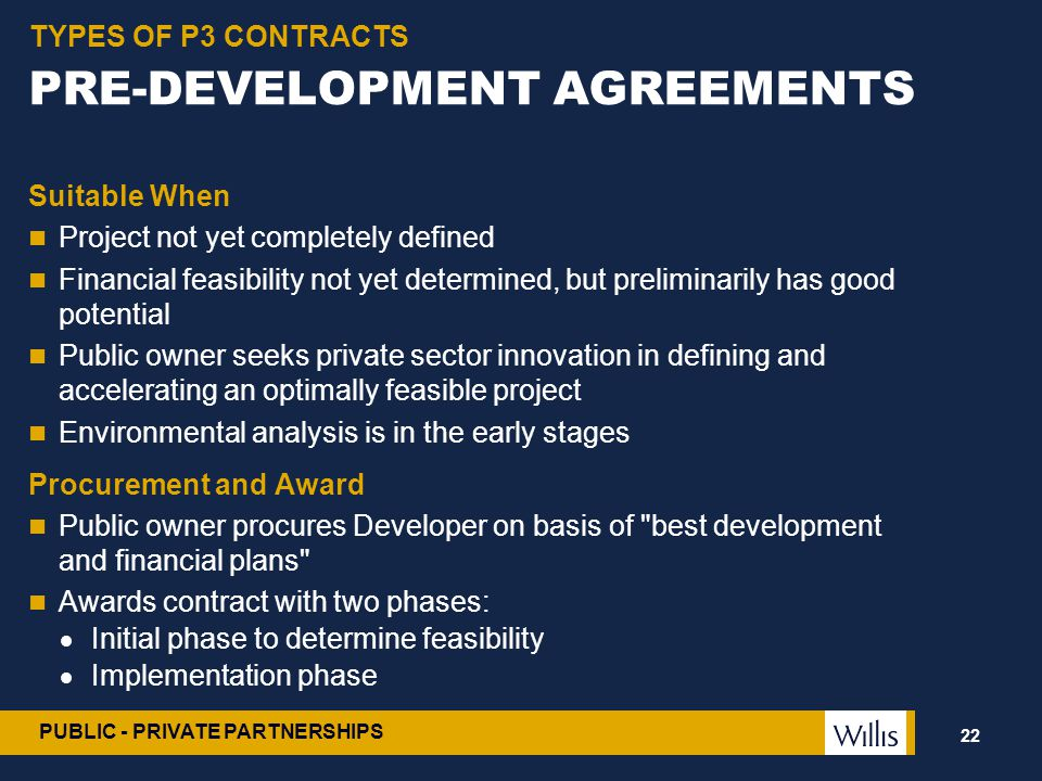 PUBLIC - PRIVATE PARTNERSHIPS PRE-DEVELOPMENT AGREEMENTS Suitable When Project not yet completely defined Financial feasibility not yet determined, bu