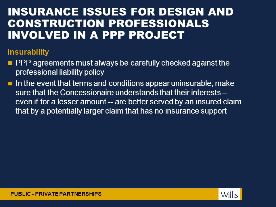 PUBLIC - PRIVATE PARTNERSHIPS INSURANCE ISSUES FOR DESIGN AND CONSTRUCTION PROFESSIONALS INVOLVED IN A PPP PROJECT Insurability PPP agreements must al