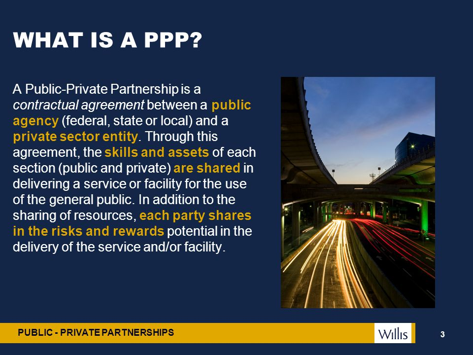 PUBLIC - PRIVATE PARTNERSHIPS WHAT IS A PPP? A Public-Private Partnership is a contractual agreement between a public agency (federal, state or local)