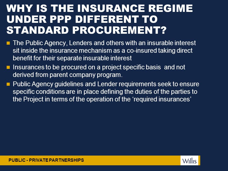 PUBLIC - PRIVATE PARTNERSHIPS WHY IS THE INSURANCE REGIME UNDER PPP DIFFERENT TO STANDARD PROCUREMENT? The Public Agency, Lenders and others with an i