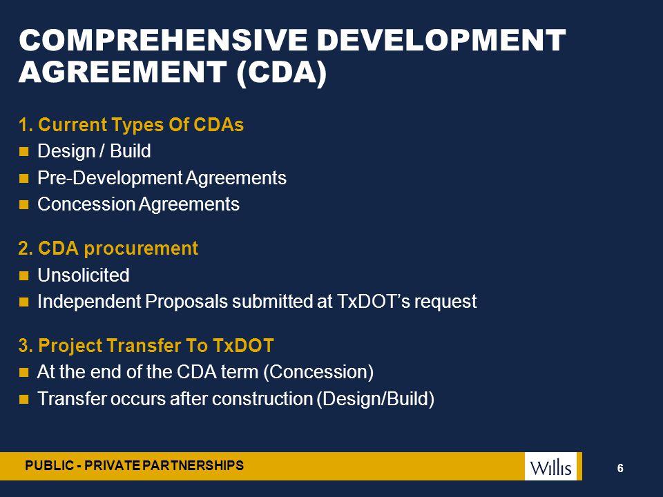 PUBLIC - PRIVATE PARTNERSHIPS COMPREHENSIVE DEVELOPMENT AGREEMENT (CDA) 1. Current Types Of CDAs Design / Build Pre-Development Agreements Concession